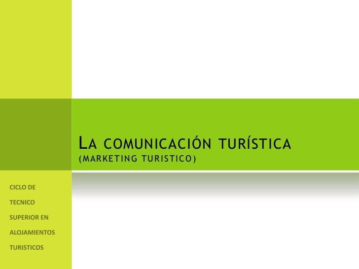 La comunicación turística(MARKETING TURISTICO)<br />CICLO DE TECNICO SUPERIOR EN ALOJAMIENTOS TURISTICOS<br />