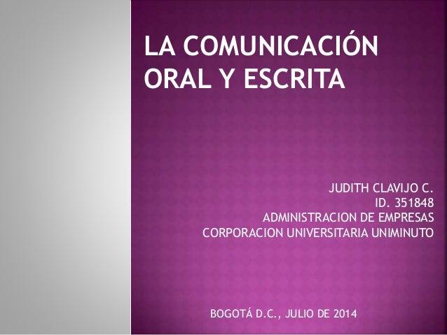 LA COMUNICACIÓN ORAL Y ESCRITA JUDITH CLAVIJO C. ID. 351848 ADMINISTRACION DE EMPRESAS CORPORACION UNIVERSITARIA UNIMINUTO...
