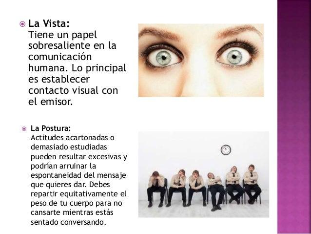  La Vista: Tiene un papel sobresaliente en la comunicación humana. Lo principal es establecer contacto visual con el emis...