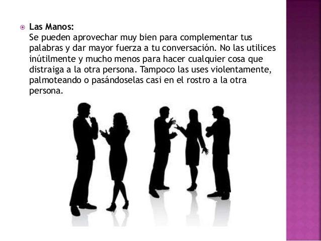  Las Manos: Se pueden aprovechar muy bien para complementar tus palabras y dar mayor fuerza a tu conversación. No las uti...