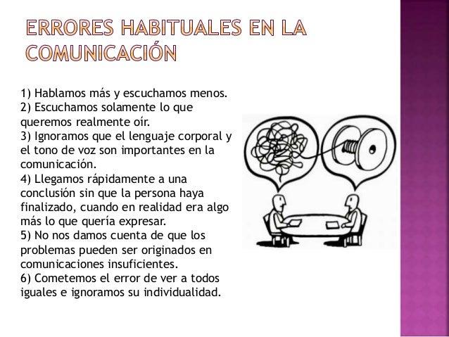 1) Hablamos más y escuchamos menos. 2) Escuchamos solamente lo que queremos realmente oír. 3) Ignoramos que el lenguaje co...