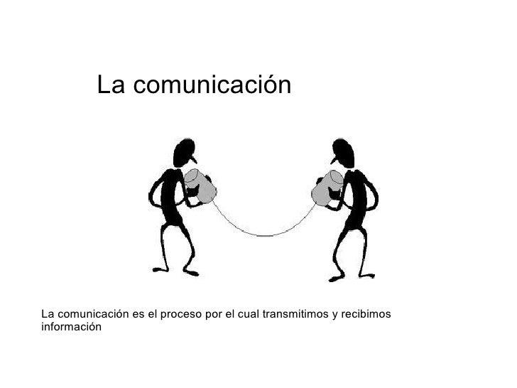 La comunicación La comunicación es el proceso por el cual transmitimos y recibimos información