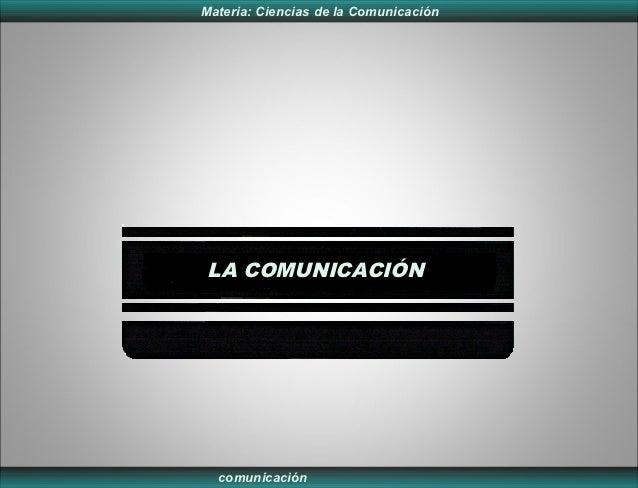 Materia: Ciencias de la Comunicación LA COMUNICACIÓN  comunicación
