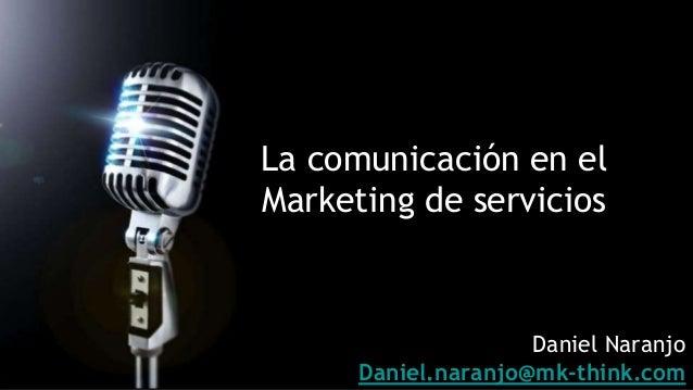 La comunicación en el Marketing de servicios Daniel Naranjo Daniel.naranjo@mk-think.com