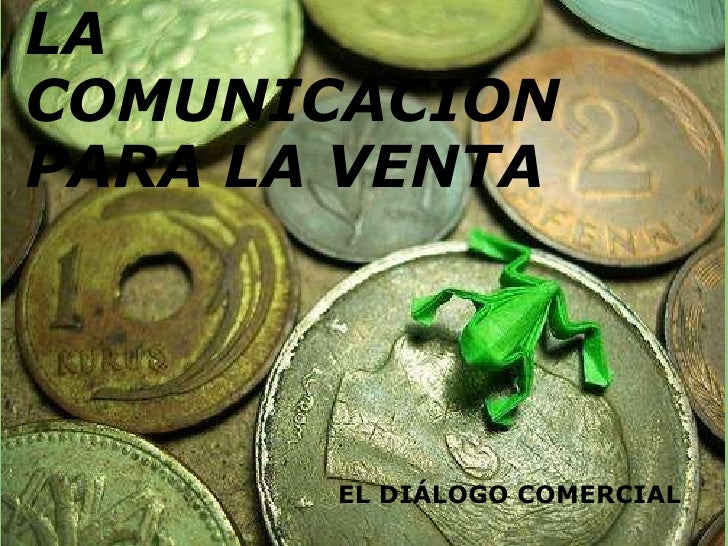 LA COMUNICACIÓN PARA LA VENTA  EL DIÁLOGO COMERCIAL LA COMUNICACION PARA LA VENTA EL DIÁLOGO COMERCIAL
