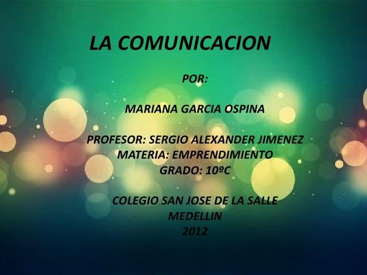 LA COMUNICACION               POR:      MARIANA GARCIA OSPINAPROFESOR: SERGIO ALEXANDER JIMENEZ    MATERIA: EMPRENDIMIENTO...
