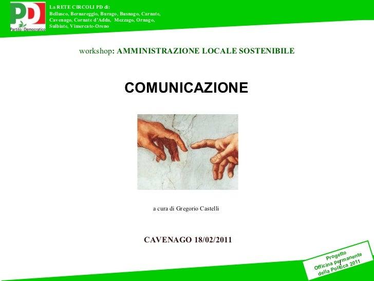 CAVENAGO 18/02/2011 workshop : AMMINISTRAZIONE LOCALE SOSTENIBILE a cura di Gregorio Castelli COMUNICAZIONE a cura di Greg...
