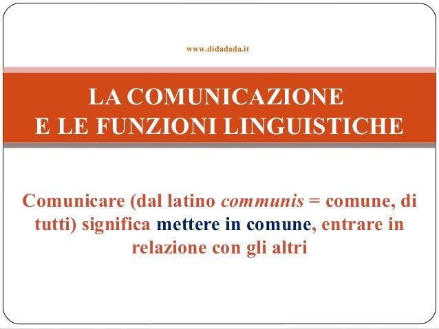 Comunicare (dal latino communis = comune, di tutti) significa mettere in comune, entrare in relazione con gli altri LA COM...