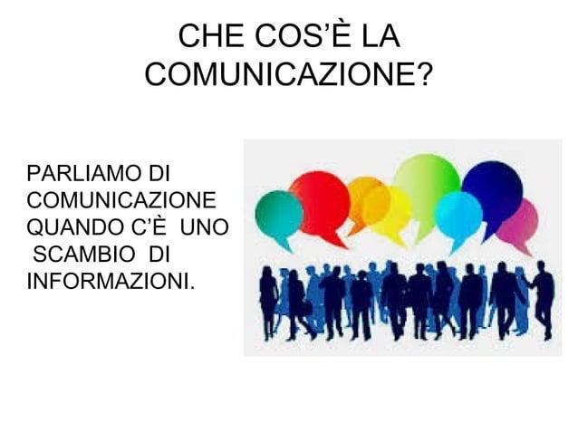 CHE COS'È LA COMUNICAZIONE? PARLIAMO DI COMUNICAZIONE QUANDO C'È UNO SCAMBIO DI INFORMAZIONI.