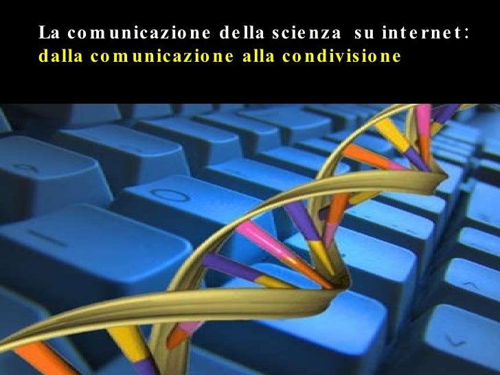 La comunicazione della scienza  su internet:  dalla comunicazione alla condivisione