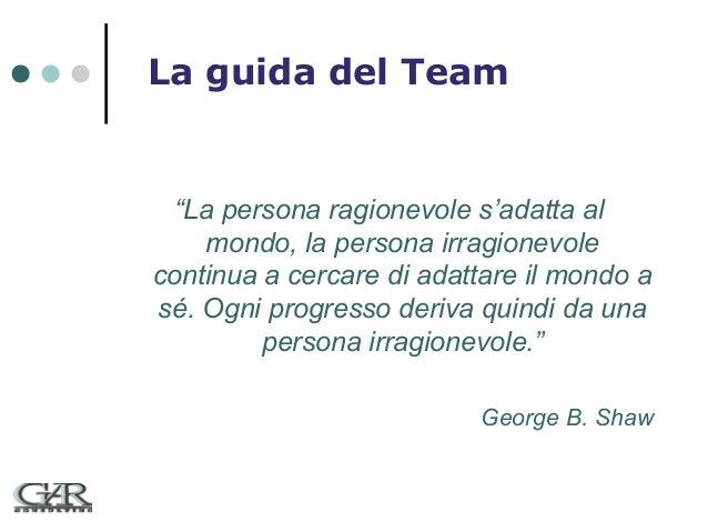 """La guida del Team  """"La persona ragionevole s'adatta al mondo, la persona irragionevole continua a cercare di adattare il m..."""