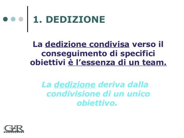1. DEDIZIONE La dedizione condivisa verso il conseguimento di specifici obiettivi è l'essenza di un team. La dedizione der...