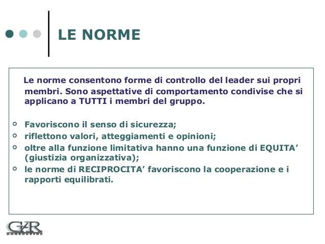 LE NORME Le norme consentono forme di controllo del leader sui propri membri. Sono aspettative di comportamento condivise ...