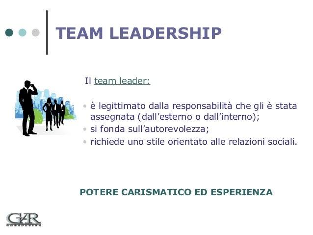 TEAM LEADERSHIP Il team leader: • è legittimato dalla responsabilità che gli è stata assegnata (dall'esterno o dall'intern...