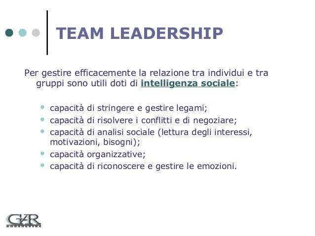 TEAM LEADERSHIP Per gestire efficacemente la relazione tra individui e tra gruppi sono utili doti di intelligenza sociale:...