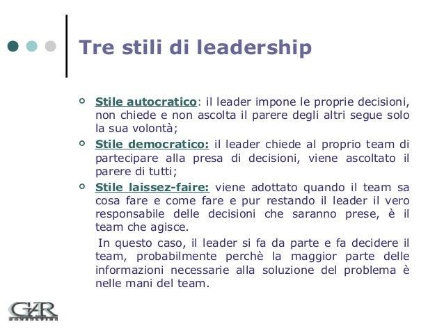 Tre stili di leadership       Stile autocratico: il leader impone le proprie decisioni, non chiede e non ascolta il par...