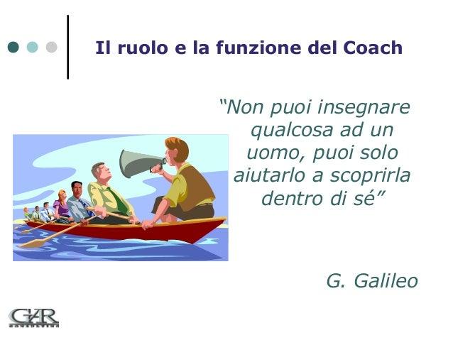 """Il ruolo e la funzione del Coach  """"Non puoi insegnare qualcosa ad un uomo, puoi solo aiutarlo a scoprirla dentro di sé""""  G..."""