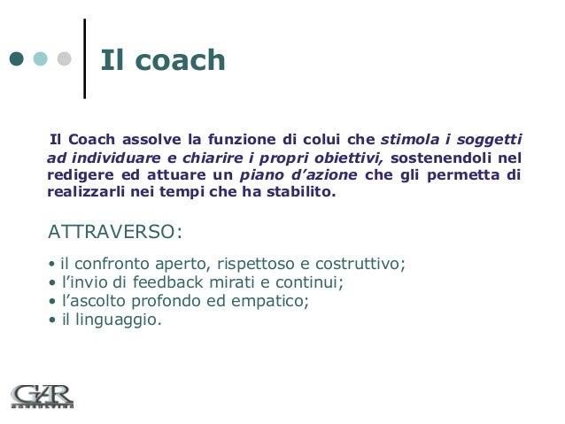 Il coach Il Coach assolve la funzione di colui che stimola i soggetti ad individuare e chiarire i propri obiettivi, sosten...
