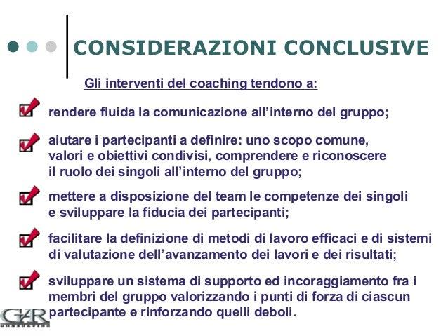 CONSIDERAZIONI CONCLUSIVE Gli interventi del coaching tendono a: rendere fluida la comunicazione all'interno del gruppo; a...