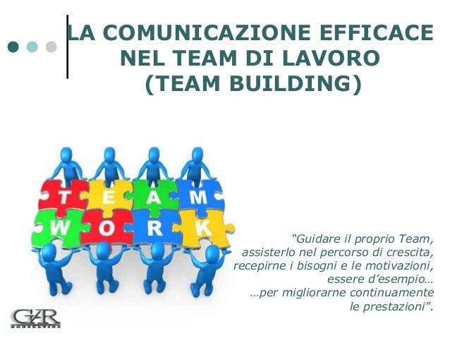 """LA COMUNICAZIONE EFFICACE NEL TEAM DI LAVORO (TEAM BUILDING)  """"Guidare il proprio Team, assisterlo nel percorso di crescit..."""