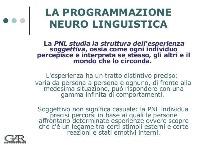 LA PROGRAMMAZIONE NEURO LINGUISTICA La PNL studia la struttura dell'esperienza soggettiva, ossia come ogni individuo perce...