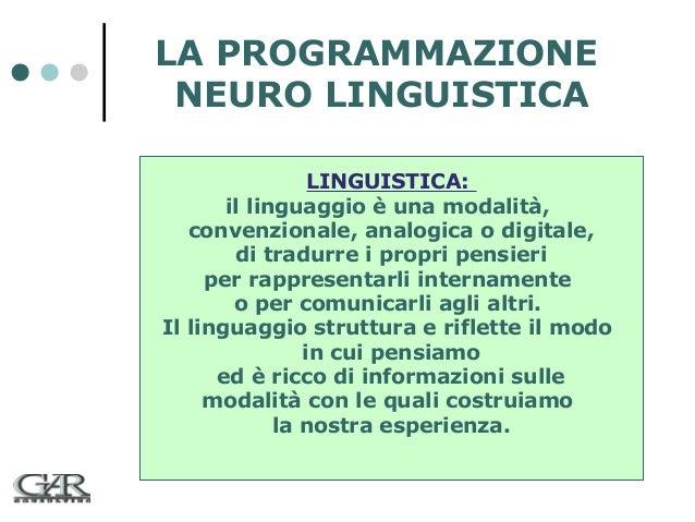 LA PROGRAMMAZIONE NEURO LINGUISTICA LINGUISTICA: il linguaggio è una modalità, convenzionale, analogica o digitale, di tra...