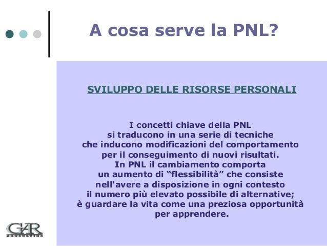 A cosa serve la PNL?  SVILUPPO DELLE RISORSE PERSONALI  I concetti chiave della PNL si traducono in una serie di tecniche ...