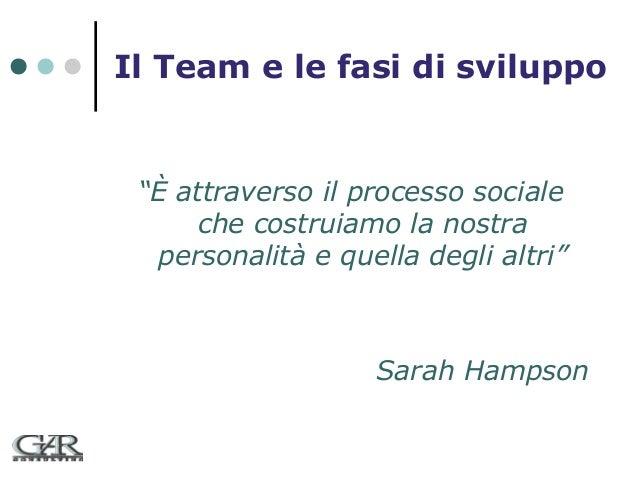 """Il Team e le fasi di sviluppo  """"È attraverso il processo sociale che costruiamo la nostra personalità e quella degli altri..."""