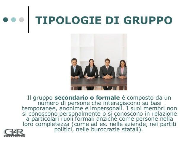 TIPOLOGIE DI GRUPPO  Il gruppo secondario o formale è composto da un numero di persone che interagiscono su basi temporane...