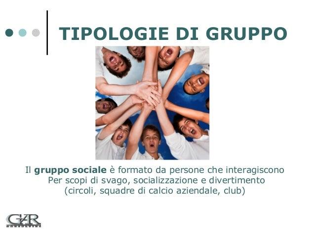 TIPOLOGIE DI GRUPPO  Il gruppo sociale è formato da persone che interagiscono Per scopi di svago, socializzazione e divert...
