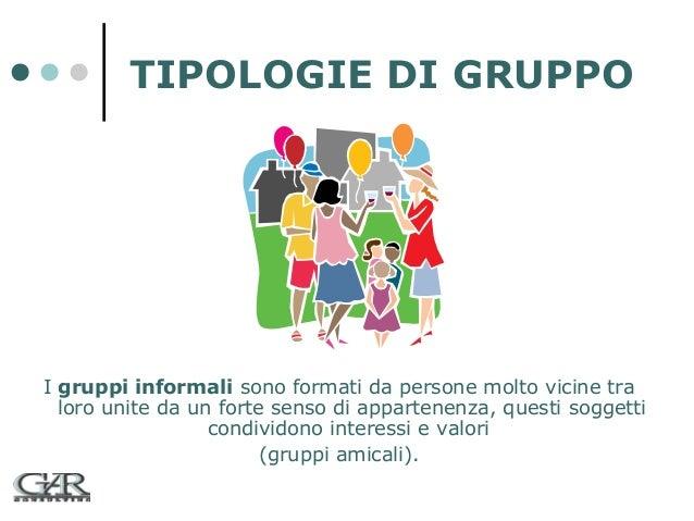 TIPOLOGIE DI GRUPPO  I gruppi informali sono formati da persone molto vicine tra loro unite da un forte senso di appartene...