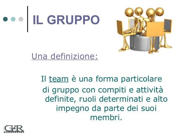IL GRUPPO Una definizione: Il team è una forma particolare di gruppo con compiti e attività definite, ruoli determinati e ...