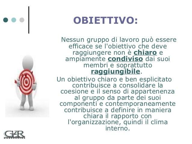 OBIETTIVO: Nessun gruppo di lavoro può essere efficace se l'obiettivo che deve raggiungere non è chiaro e ampiamente condi...