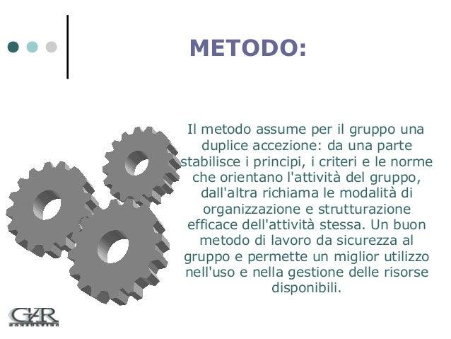 METODO:  Il metodo assume per il gruppo una duplice accezione: da una parte stabilisce i principi, i criteri e le norme ch...