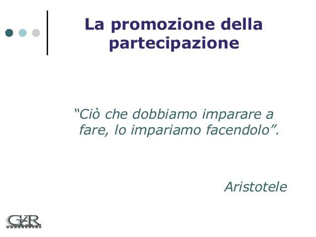 """La promozione della partecipazione  """"Ciò che dobbiamo imparare a fare, lo impariamo facendolo"""".  Aristotele"""
