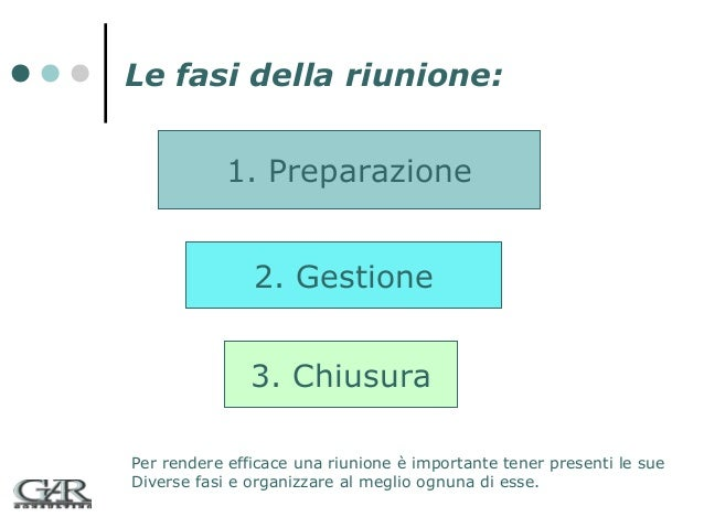 Le fasi della riunione: 1. Preparazione 2. Gestione 3. Chiusura Per rendere efficace una riunione è importante tener prese...