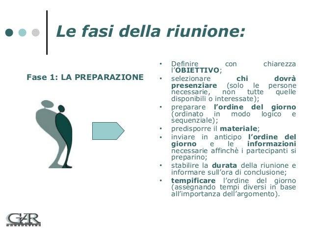 Le fasi della riunione: •  Fase 1: LA PREPARAZIONE  •  •  • •  • •  Definire con chiarezza l'OBIETTIVO; selezionare chi do...