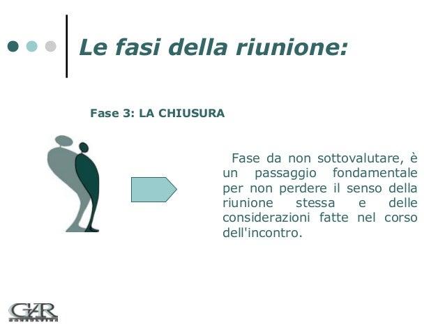 Le fasi della riunione: Fase 3: LA CHIUSURA  Fase da non sottovalutare, è un passaggio fondamentale per non perdere il sen...