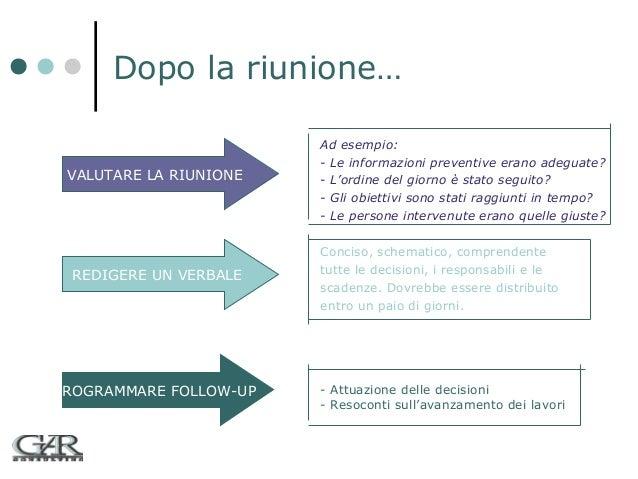 Dopo la riunione… VALUTARE LA RIUNIONE  REDIGERE UN VERBALE  PROGRAMMARE FOLLOW-UP  Ad esempio: - Le informazioni preventi...