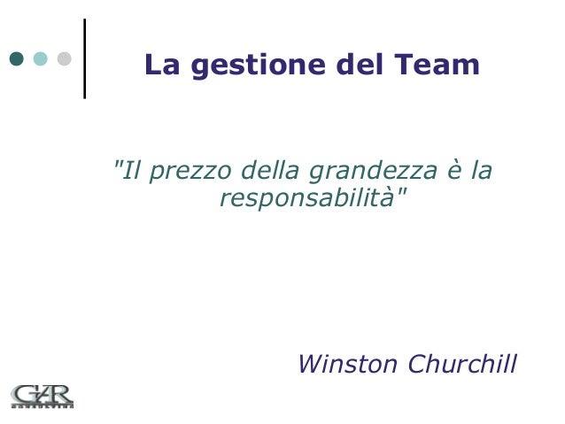 """La gestione del Team  """"Il prezzo della grandezza è la responsabilità""""  Winston Churchill"""