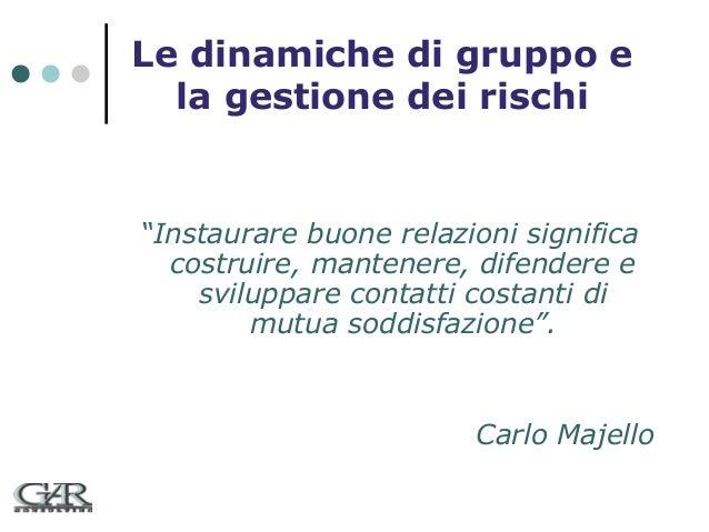 """Le dinamiche di gruppo e la gestione dei rischi  """"Instaurare buone relazioni significa costruire, mantenere, difendere e s..."""