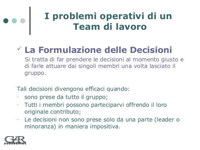 I problemi operativi di un Team di lavoro   La Formulazione delle Decisioni Si tratta di far prendere le decisioni al mom...