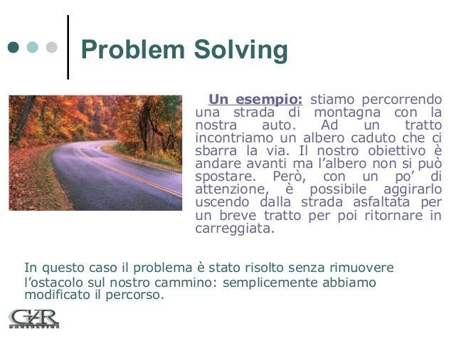 Problem Solving Un esempio: stiamo percorrendo una strada di montagna con la nostra auto. Ad un tratto incontriamo un albe...