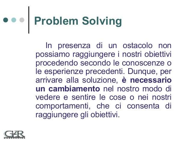 Problem Solving In presenza di un ostacolo non possiamo raggiungere i nostri obiettivi procedendo secondo le conoscenze o ...