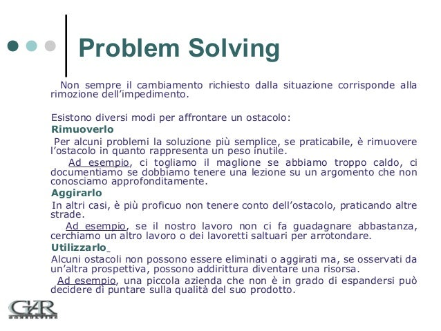 Problem Solving Non sempre il cambiamento richiesto dalla situazione corrisponde alla rimozione dell'impedimento. Esistono...