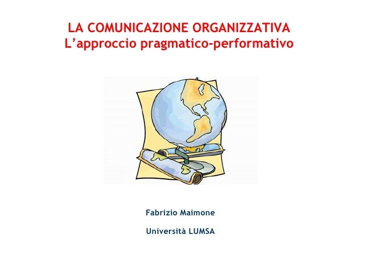 Fabrizio Maimone Università LUMSA LA COMUNICAZIONE ORGANIZZATIVA L'approccio pragmatico-performativo