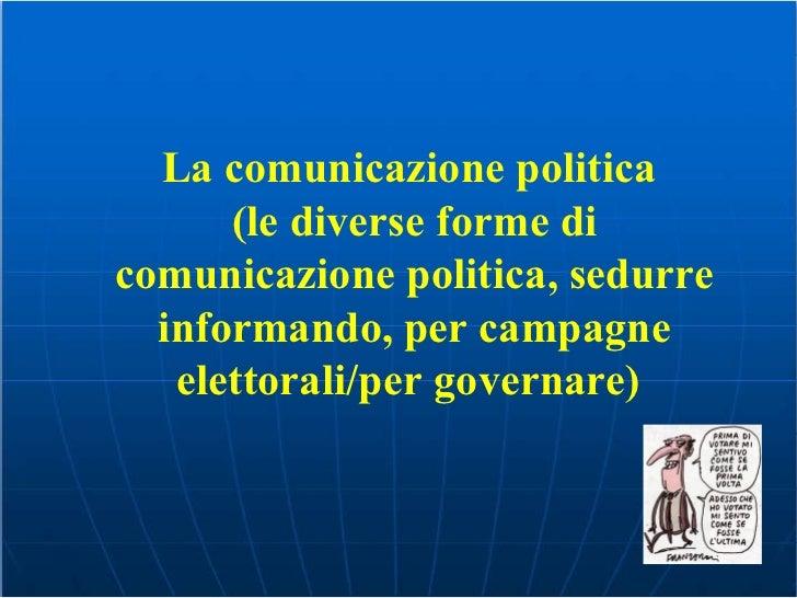 La comunicazione politica  (le diverse forme di comunicazione politica, sedurre informando, per campagne elettorali/per go...