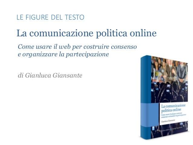 La comunicazione politica online Come usare il web per costruire consenso e organizzare la partecipazione di Gianluca Gian...