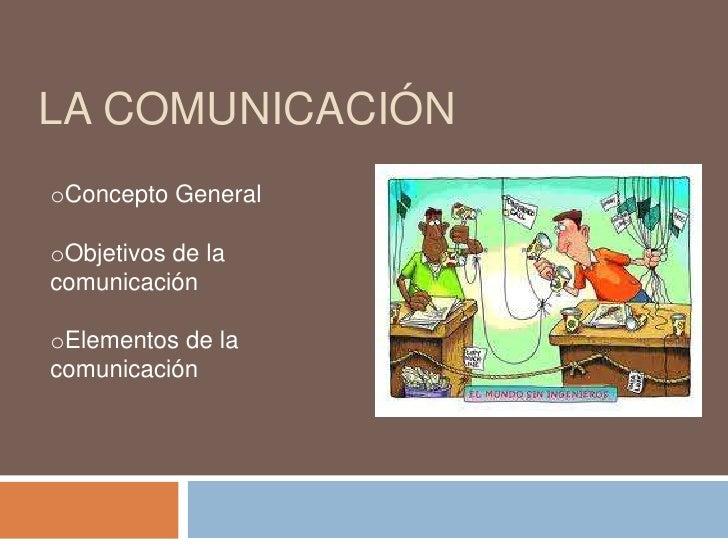 LA COMUNICACIÓNoConcepto GeneraloObjetivos de lacomunicaciónoElementos de lacomunicación