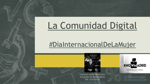 La Comunidad Digital #DíaInternacionalDeLaMujer Francisco Javier Tapia Lobo Fundador de KnowMadrid Telf.: 633735530 franj....
